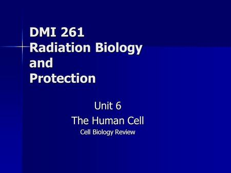 DMI 261 Radiation Biology and Protection Unit 6 The Human Cell Cell Biology Review.