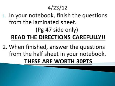 4/23/12 1. In your notebook, finish the questions from the laminated sheet. (Pg 47 side only) READ THE DIRECTIONS CAREFULLY!! 2. When finished, answer.