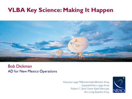 VLBA Key Science: Making It Happen Bob Dickman AD for New Mexico Operations.