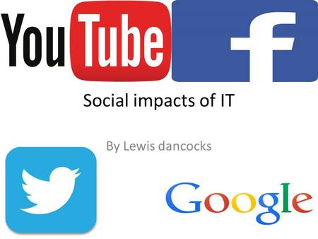 Social impacts of IT By Lewis dancocks. Social impacts Due to IT people around the world can commutate with each other anywhere at any time, this is due.