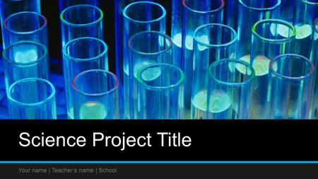 Science Project Title Your name | Teacher's name | School.