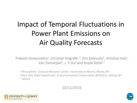 Impact of Temporal Fluctuations in Power Plant Emissions on Air Quality Forecasts Prakash Doraiswamy 1, Christian Hogrefe 1,2, Eric Zalewsky 2, Winston.