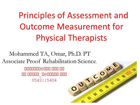 Principles of Assessment and Outcome Measurement for Physical Therapists ksu. edu. sa Dr. taher _ yahoo. com 0542115404 Mohammed TA, Omar,