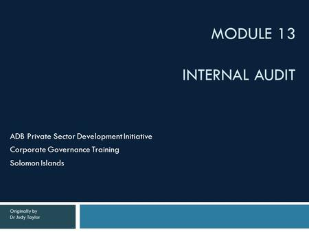 MODULE 13 INTERNAL AUDIT ADB Private Sector Development Initiative Corporate Governance Training Solomon Islands Originally by Dr Judy Taylor.