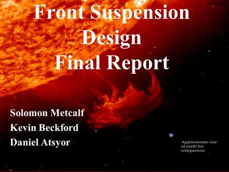 Front Suspension Design Final Report Solomon Metcalf Kevin Beckford Daniel Atsyor.