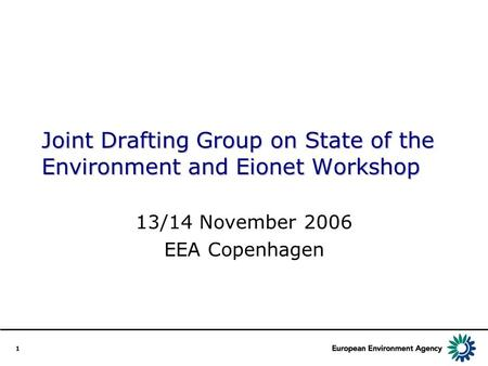 1 Joint Drafting Group on State of the Environment and Eionet Workshop 13/14 November 2006 EEA Copenhagen.