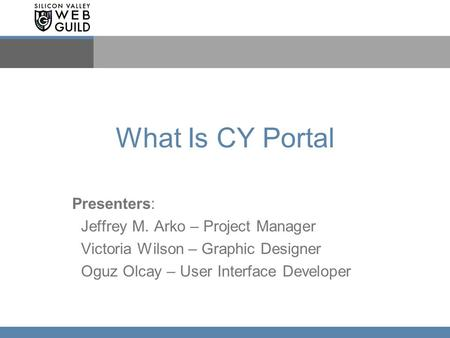 What Is CY Portal Presenters: Jeffrey M. Arko – Project Manager Victoria Wilson – Graphic Designer Oguz Olcay – User Interface Developer.