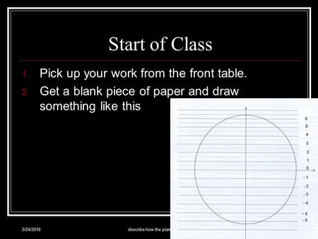 Start of Class 1. Pick up your work from the front table. 2. Get a blank piece of paper and draw something like this 2/24/2016describe how the planets.
