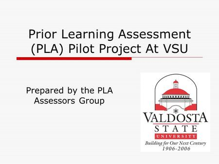 Prior Learning Assessment (PLA) Pilot Project At VSU Prepared by the PLA Assessors Group.