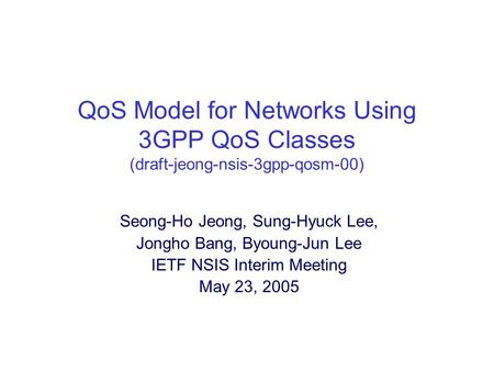 QoS Model for Networks Using 3GPP QoS Classes (draft-jeong-nsis-3gpp-qosm-00) Seong-Ho Jeong, Sung-Hyuck Lee, Jongho Bang, Byoung-Jun Lee IETF NSIS Interim.