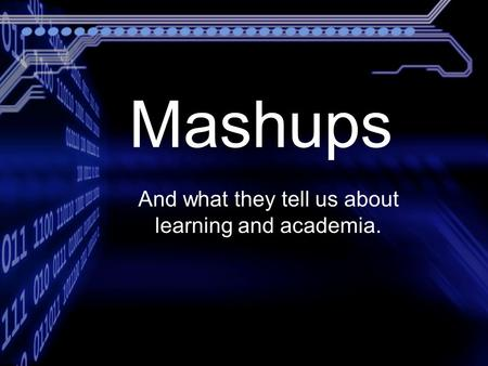 And what they tell us about learning and academia. Mashups.