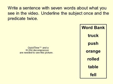 Write a sentence with seven words about what you see in the video. Underline the subject once and the predicate twice. Word Bank truck push orange rolled.