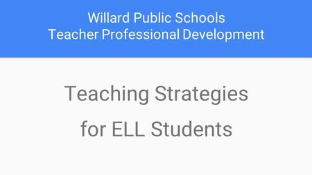 Willard Public Schools Teacher Professional Development Teaching Strategies for ELL Students.