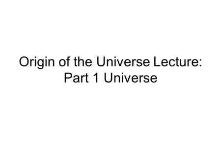 Origin of the Universe Lecture: Part 1 Universe. ________________: the study of the universe and our place in it. The moment when all _____________________.
