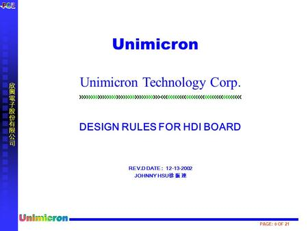 PAGE: 0 OF 21 DESIGN RULES FOR HDI BOARD REV.D DATE : 12-13-2002 JOHNNY HSU 徐 振 連 Unimicron Unimicron Technology Corp.