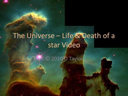 The Universe – Life & Death of a star Video © 2010 D Taylor.