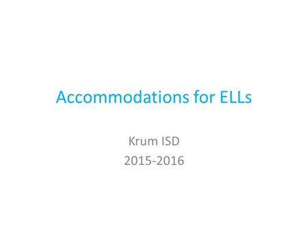 Accommodations for ELLs Krum ISD 2015-2016. Kinds of Accommodations for ELLs Affective Linguistic Cognitive 504 IEP.
