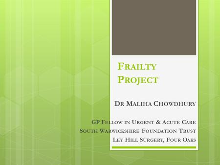 F RAILTY P ROJECT D R M ALIHA C HOWDHURY GP F ELLOW IN U RGENT & A CUTE C ARE S OUTH W ARWICKSHIRE F OUNDATION T RUST L EY H ILL S URGERY, F OUR O AKS.