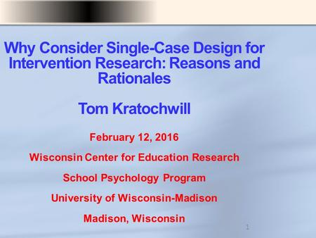 Why Consider Single-Case Design for Intervention Research: Reasons and Rationales Tom Kratochwill February 12, 2016 Wisconsin Center for Education Research.