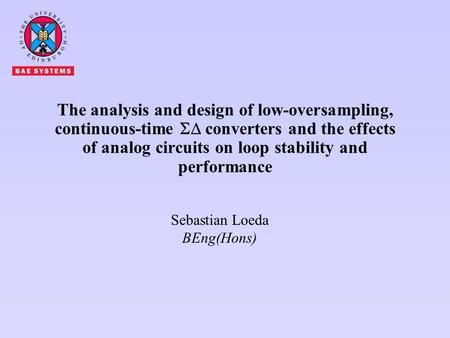Sebastian Loeda BEng(Hons) The analysis and design of low-oversampling, continuous-time  converters and the effects of analog circuits on loop stability.