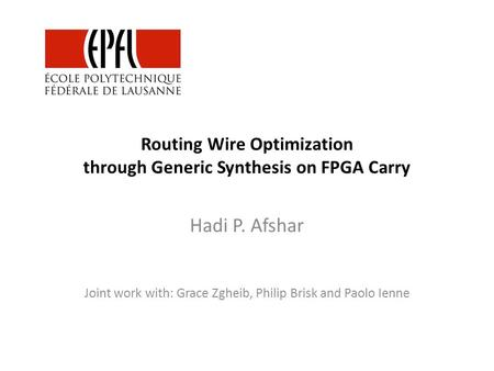 Routing Wire Optimization through Generic Synthesis on FPGA Carry Hadi P. Afshar Joint work with: Grace Zgheib, Philip Brisk and Paolo Ienne.