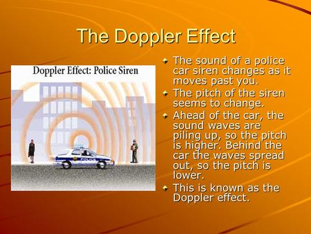 The Doppler Effect The sound of a police car siren changes as it moves past you. The pitch of the siren seems to change. Ahead of the car, the sound waves.