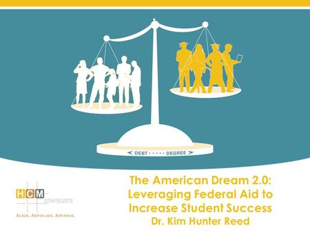 The American Dream 2.0: Leveraging Federal Aid to Increase Student Success Dr. Kim Hunter Reed.