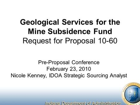 Geological Services for the Mine Subsidence Fund Request for Proposal 10-60 Pre-Proposal Conference February 23, 2010 Nicole Kenney, IDOA Strategic Sourcing.