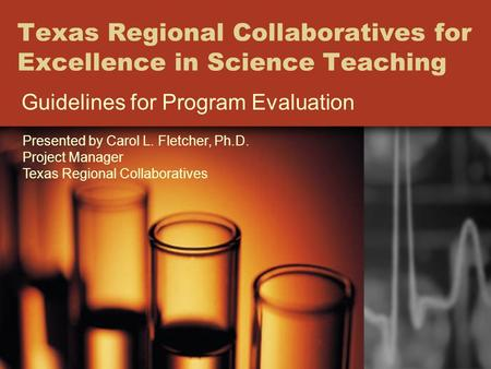 Texas Regional Collaboratives for Excellence in Science Teaching Guidelines for Program Evaluation Presented by Carol L. Fletcher, Ph.D. Project Manager.