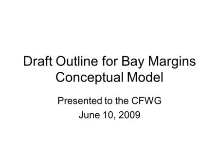 Draft Outline for Bay Margins Conceptual Model Presented to the CFWG June 10, 2009.