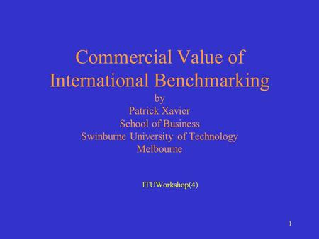 1 Commercial Value of International Benchmarking by Patrick Xavier School of Business Swinburne University of Technology Melbourne ITUWorkshop(4)