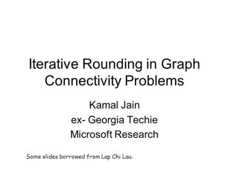 Iterative Rounding in Graph Connectivity Problems Kamal Jain ex- Georgia Techie Microsoft Research Some slides borrowed from Lap Chi Lau.