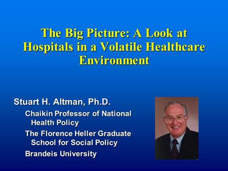 The Big Picture: A Look at Hospitals in a Volatile Healthcare Environment Stuart H. Altman, Ph.D. Chaikin Professor of National Health Policy The Florence.