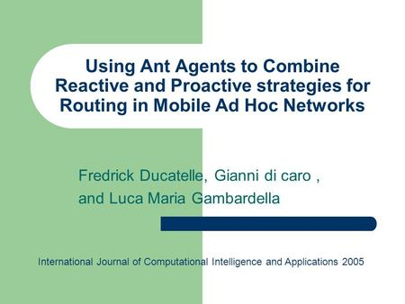 Using Ant Agents to Combine Reactive and Proactive strategies for Routing in Mobile Ad Hoc Networks Fredrick Ducatelle, Gianni di caro, and Luca Maria.