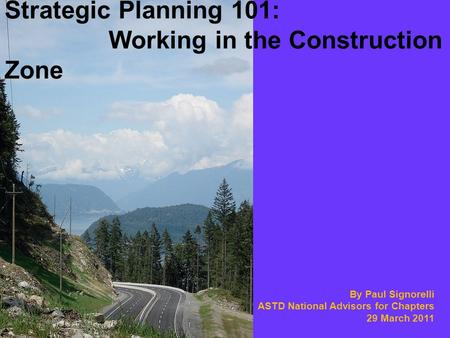 By Paul Signorelli ASTD National Advisors for Chapters 29 March 2011 Strategic Planning 101: Working in the Construction Zone.