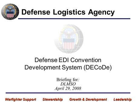 Warfighter Support Stewardship Growth & Development Leadership Defense EDI Convention Development System (DECoDe) Briefing for: DLMSO April 29, 2008 Defense.