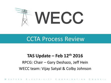CCTA Process Review TAS Update – Feb 12 th 2016 RPCG: Chair – Gary Deshazo, Jeff Hein WECC team: Vijay Satyal & Colby Johnson W ESTERN E LECTRICITY C OORDINATING.