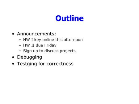 Outline Announcements: –HW I key online this afternoon –HW II due Friday –Sign up to discuss projects Debugging Testging for correctness.