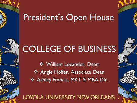 President's Open House COLLEGE OF BUSINESS  William Locander, Dean  Angie Hoffer, Associate Dean  Ashley Francis, MKT & MBA Dir.