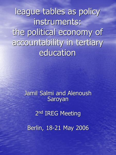 League tables as policy instruments: the political economy of accountability in tertiary education Jamil Salmi and Alenoush Saroyan 2 nd IREG Meeting Berlin,
