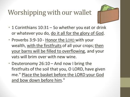 Worshipping with our wallet 1 Corinthians 10:31 – So whether you eat or drink or whatever you do, do it all for the glory of God. Proverbs 3:9-10 - Honor.