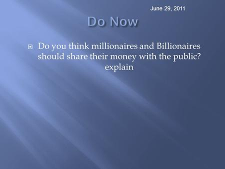  Do you think millionaires and Billionaires should share their money with the public? explain June 29, 2011.