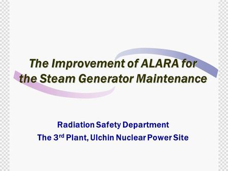The Improvement of ALARA for the Steam Generator Maintenance Radiation Safety Department The 3 rd Plant, Ulchin Nuclear Power Site.