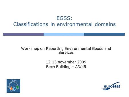 EGSS: Classifications in environmental domains Workshop on Reporting Environmental Goods and Services 12-13 november 2009 Bech Building – A3/45.