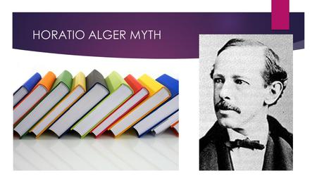 HORATIO ALGER MYTH. BACKGROUND INFORMATION.GREW UP IN A POOR ENVIRONMENT.WAS BORN ON FRIDAY, JANUARY 13,1832.WAS AN AUTHOR DURING THE CIVIL WAR BECAME.