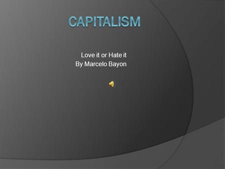 Love it or Hate it By Marcelo Bayon What is Capitalism? Ask a Financially Poor Person.  If you ask someone who is in poverty, they might say that it.