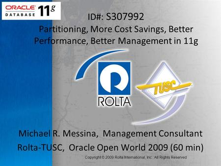 Copyright © 2009 Rolta International, Inc., All Rights Reserved Michael R. Messina, Management Consultant Rolta-TUSC, Oracle Open World 2009 (60 min) ID#: