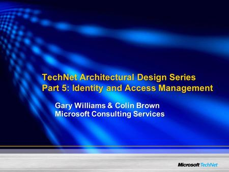TechNet Architectural Design Series Part 5: Identity and Access Management Gary Williams & Colin Brown Microsoft Consulting Services.