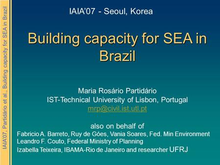 IAIA'07, Partidário et al., Building capacity for SEA in Brazil Building capacity for SEA in Brazil Maria Rosário Partidário IST-Technical University of.