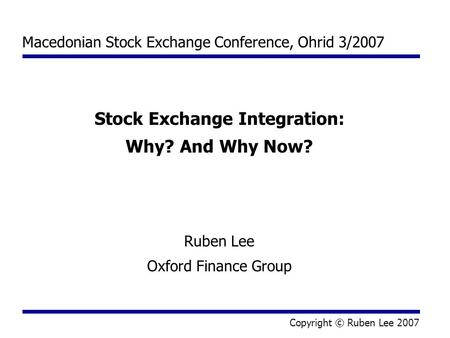 Macedonian Stock Exchange Conference, Ohrid 3/2007 Stock Exchange Integration: Why? And Why Now? Ruben Lee Oxford Finance Group Copyright © Ruben Lee 2007.